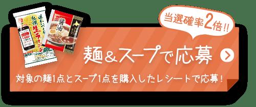 麺&スープで応募 対象の麺1点とスープ1点を購入したレシートで応募!