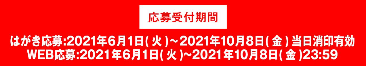 応募受付期間 はがき応募:2021年6月1日(火)~2021年10月8日(金) 当日消印有効 WEB応募:2021年6月1日(火)~2021年10月8日(金)23:59